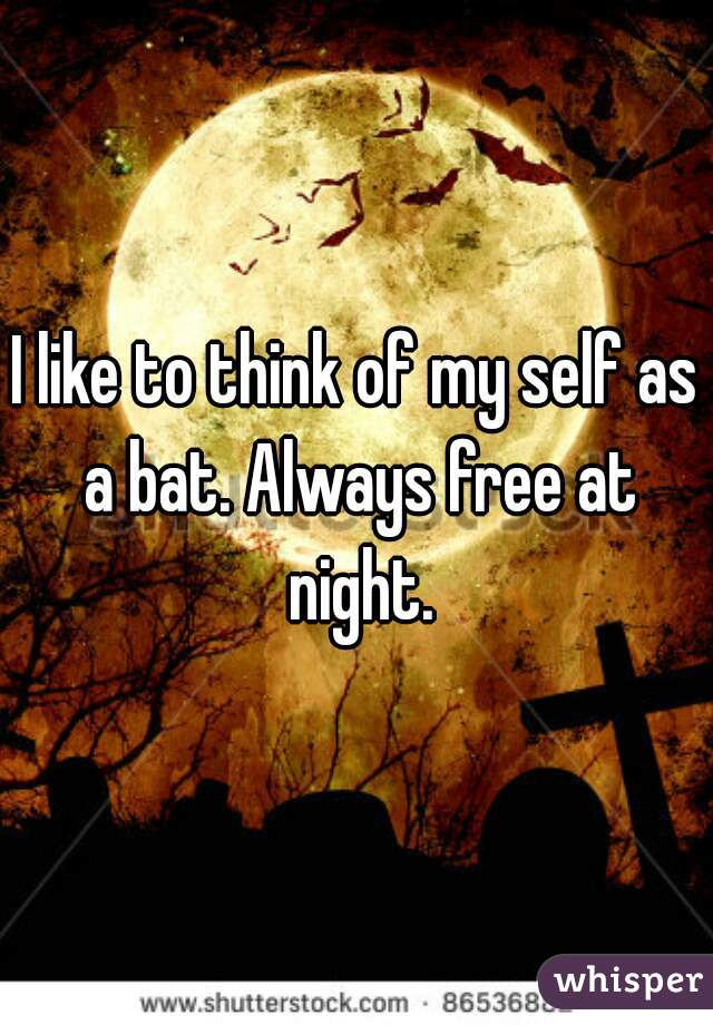 I like to think of my self as a bat. Always free at night.