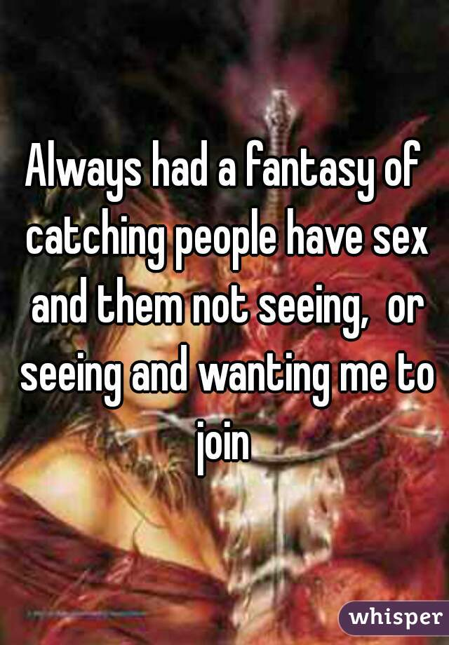 Always had a fantasy of catching people have sex and them not seeing,  or seeing and wanting me to join