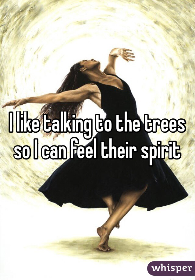 I like talking to the trees so I can feel their spirit