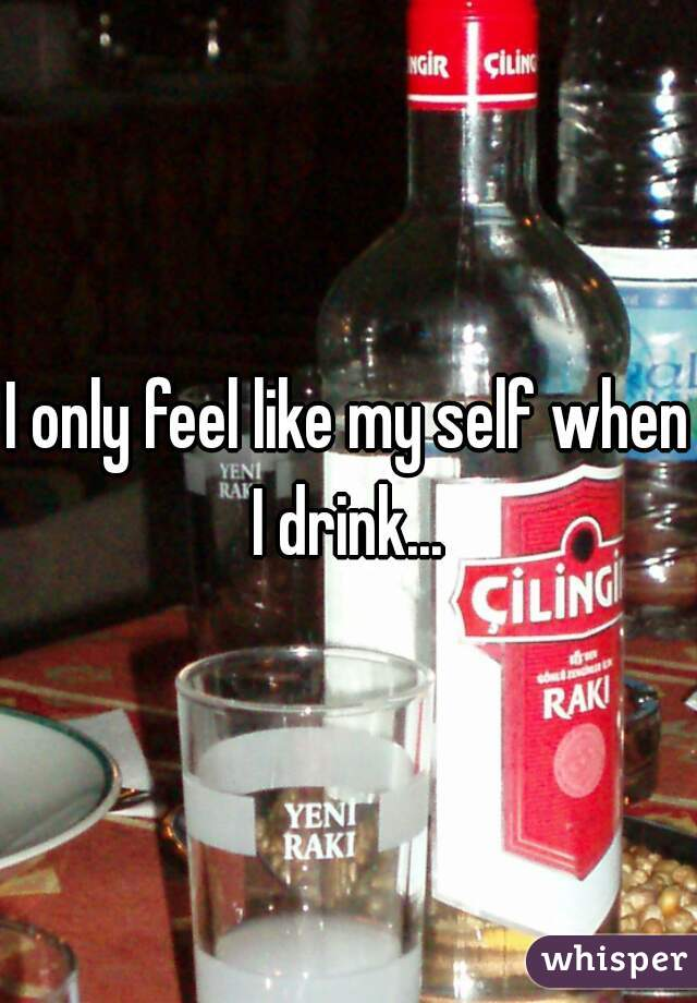 I only feel like my self when I drink...