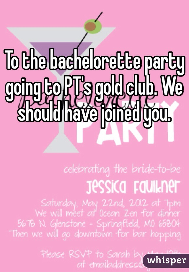 To the bachelorette party going to PT's gold club. We should have joined you.