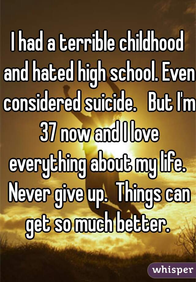 I had a terrible childhood and hated high school. Even considered suicide.   But I'm 37 now and I love everything about my life.  Never give up.  Things can get so much better.