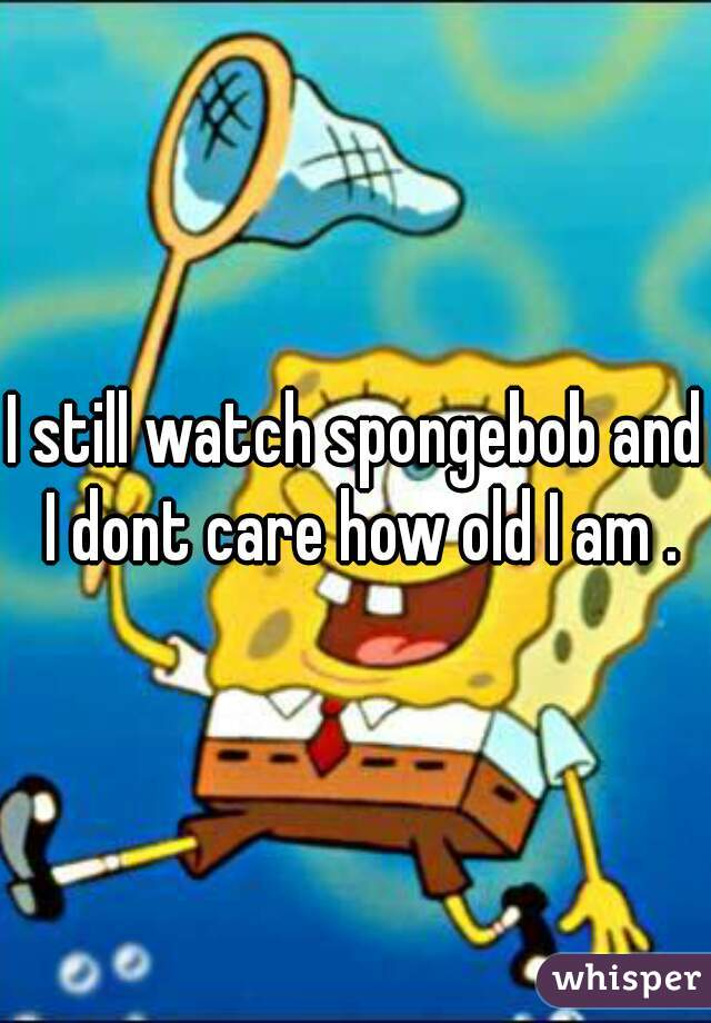 I still watch spongebob and I dont care how old I am .