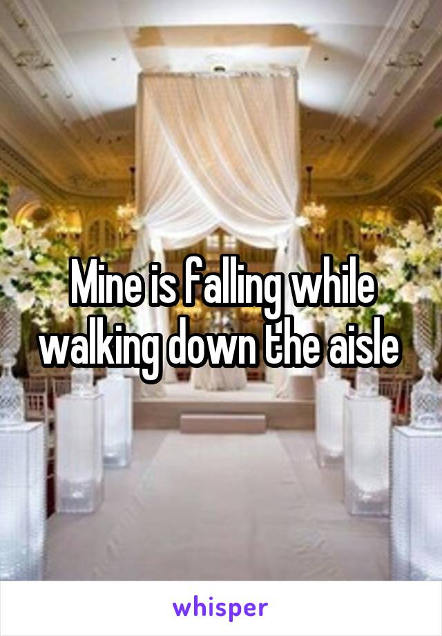 Mine is falling while walking down the aisle