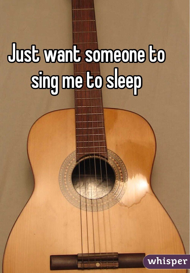 Just want someone to sing me to sleep