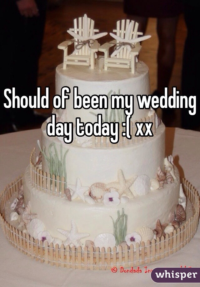Should of been my wedding day today :( xx