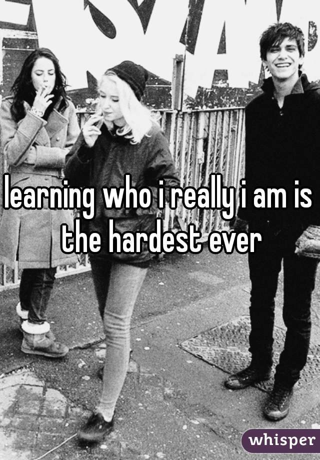 learning who i really i am is the hardest ever