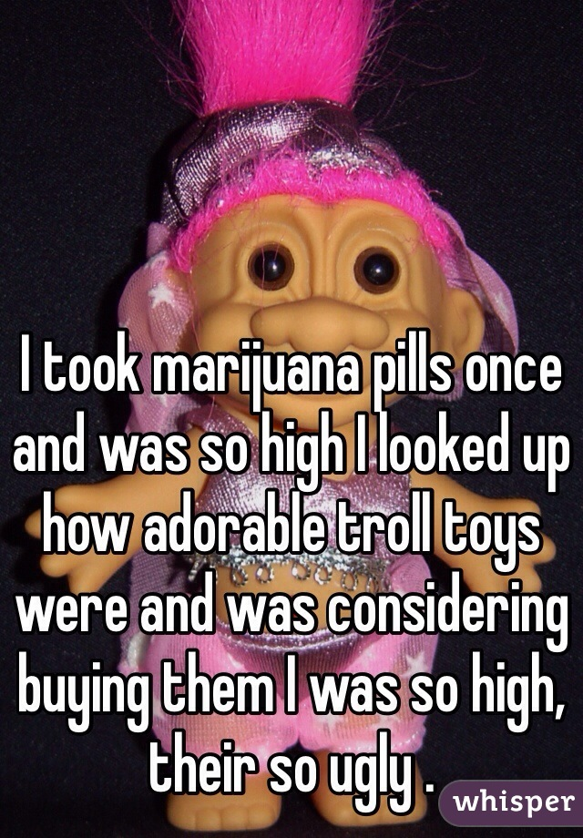 I took marijuana pills once and was so high I looked up how adorable troll toys were and was considering buying them I was so high, their so ugly .