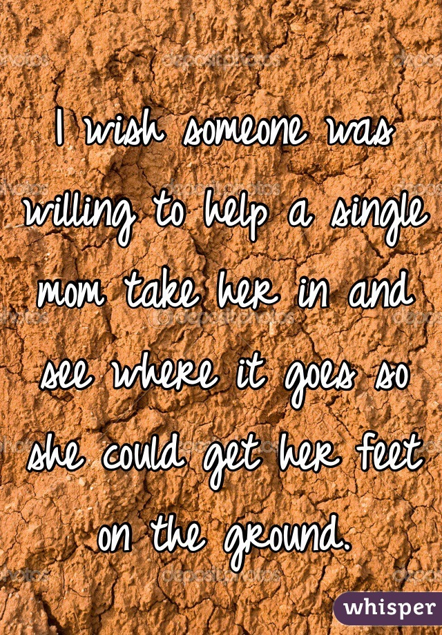 I wish someone was willing to help a single mom take her in and see where it goes so she could get her feet on the ground.