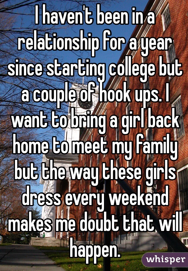 I haven't been in a relationship for a year since starting college but a couple of hook ups. I want to bring a girl back home to meet my family but the way these girls dress every weekend makes me doubt that will happen.