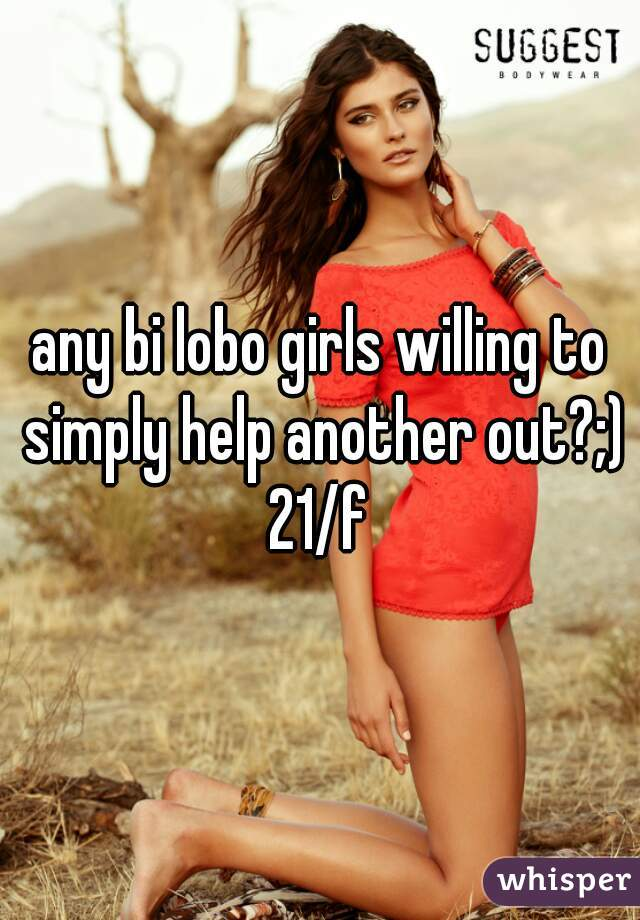 any bi lobo girls willing to simply help another out?;) 21/f