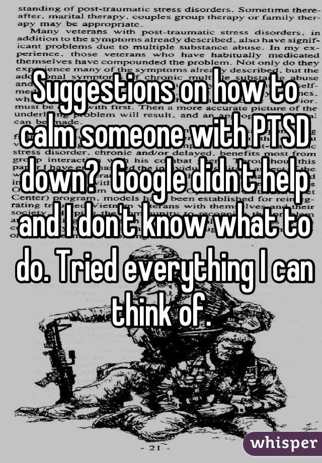 Suggestions on how to calm someone with PTSD down?  Google didn't help and I don't know what to do. Tried everything I can think of.