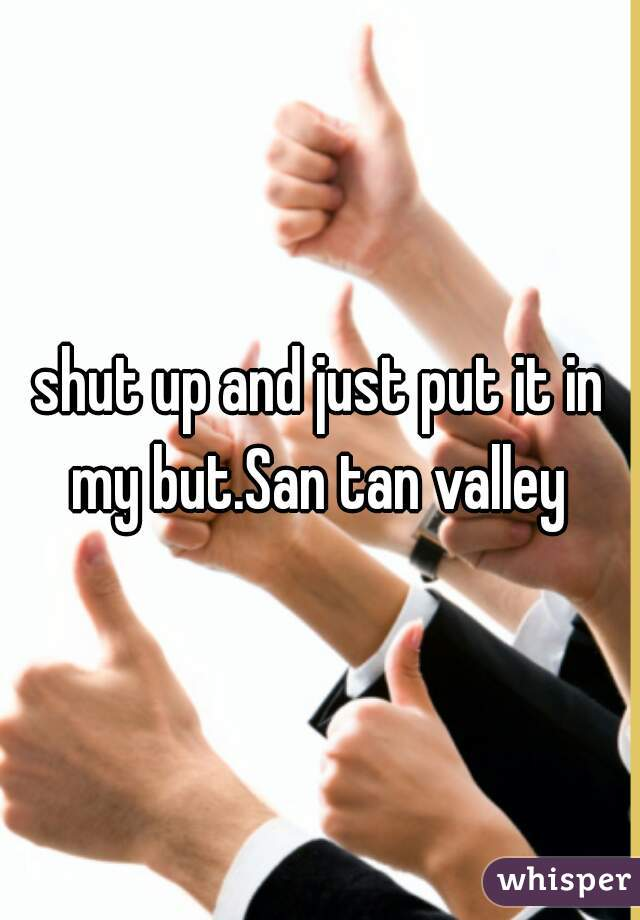 shut up and just put it in my but.San tan valley
