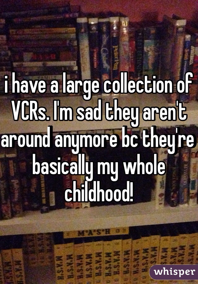 i have a large collection of VCRs. I'm sad they aren't around anymore bc they're basically my whole childhood!