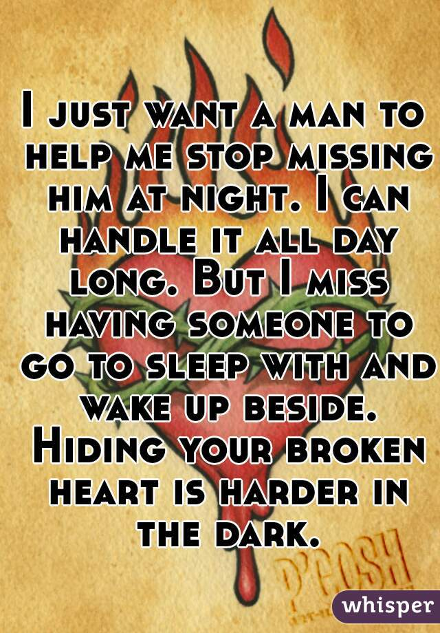 I just want a man to help me stop missing him at night. I can handle it all day long. But I miss having someone to go to sleep with and wake up beside. Hiding your broken heart is harder in the dark.
