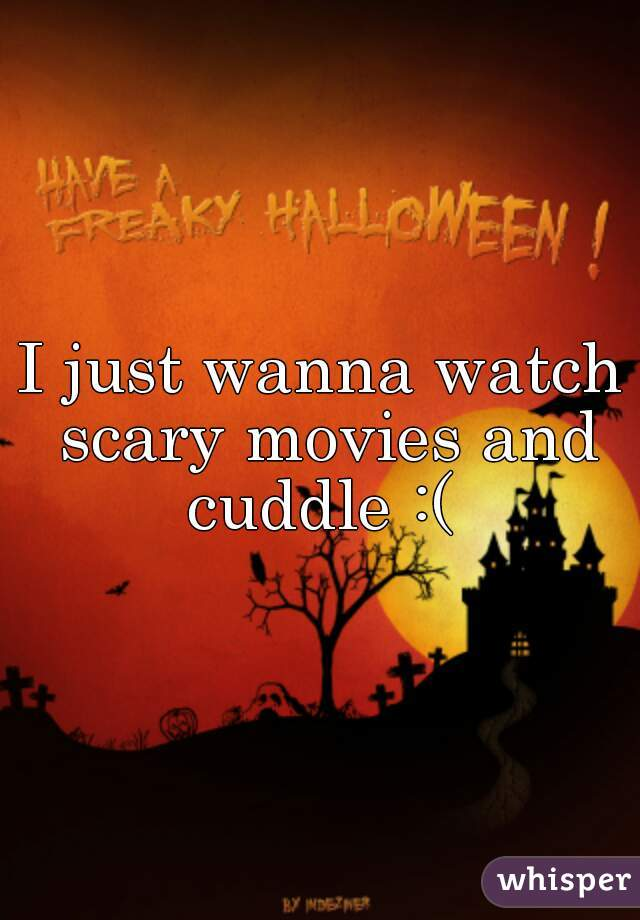 I just wanna watch scary movies and cuddle :(