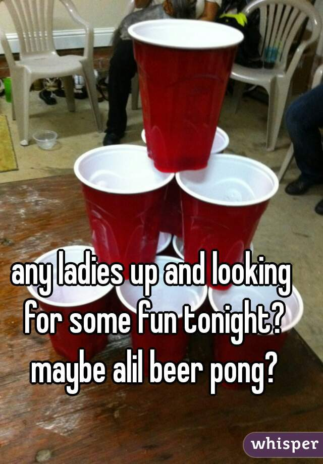 any ladies up and looking for some fun tonight? maybe alil beer pong?