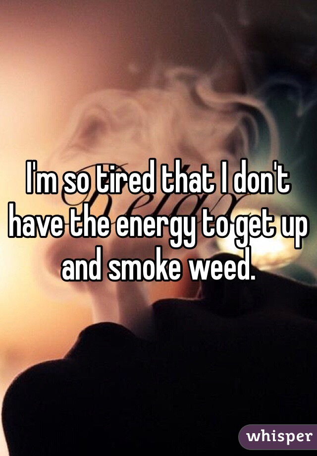 I'm so tired that I don't have the energy to get up and smoke weed.