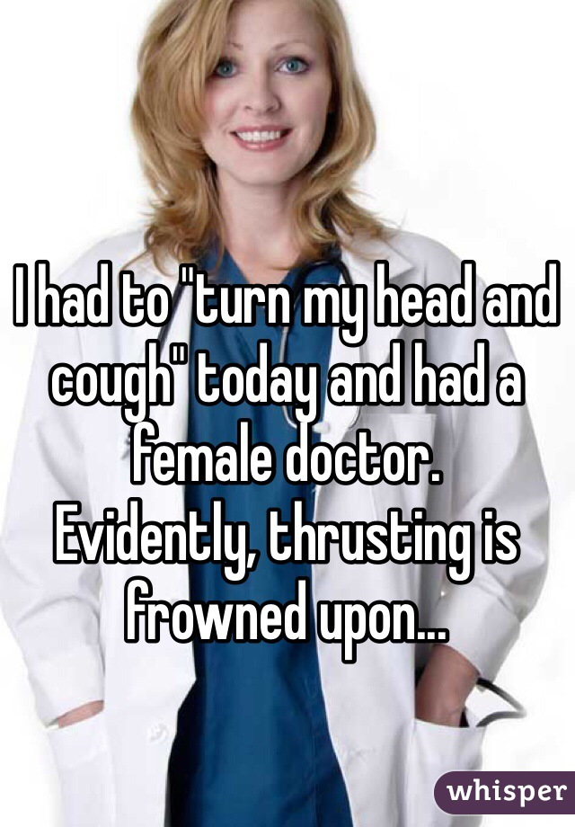"I had to ""turn my head and cough"" today and had a female doctor.  Evidently, thrusting is frowned upon..."