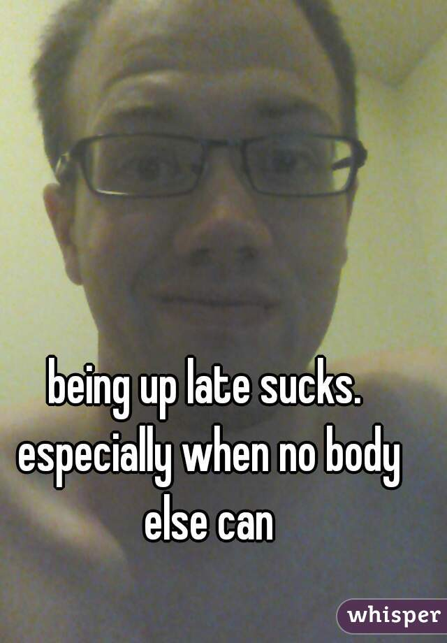 being up late sucks. especially when no body else can