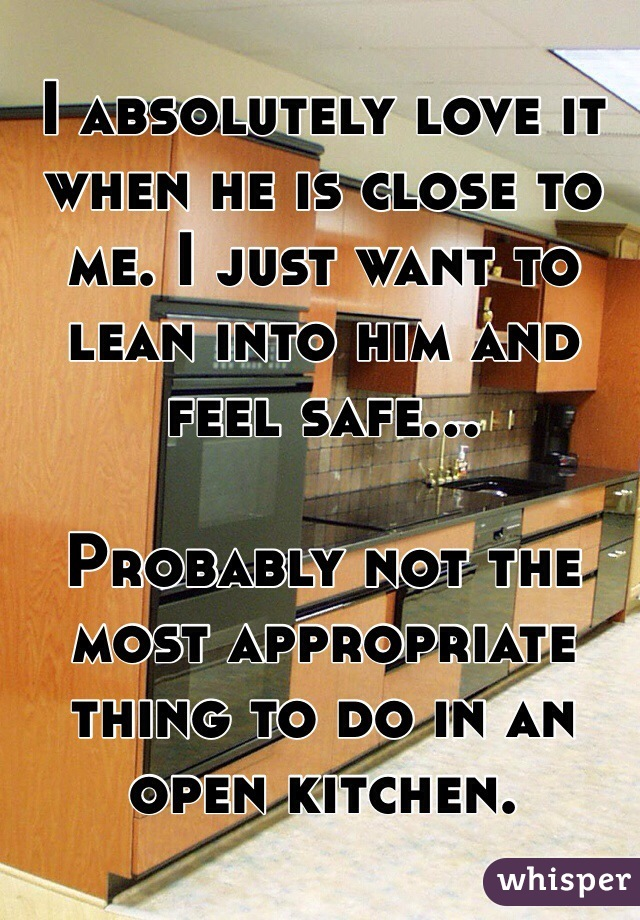 I absolutely love it when he is close to me. I just want to lean into him and feel safe...   Probably not the most appropriate thing to do in an open kitchen.