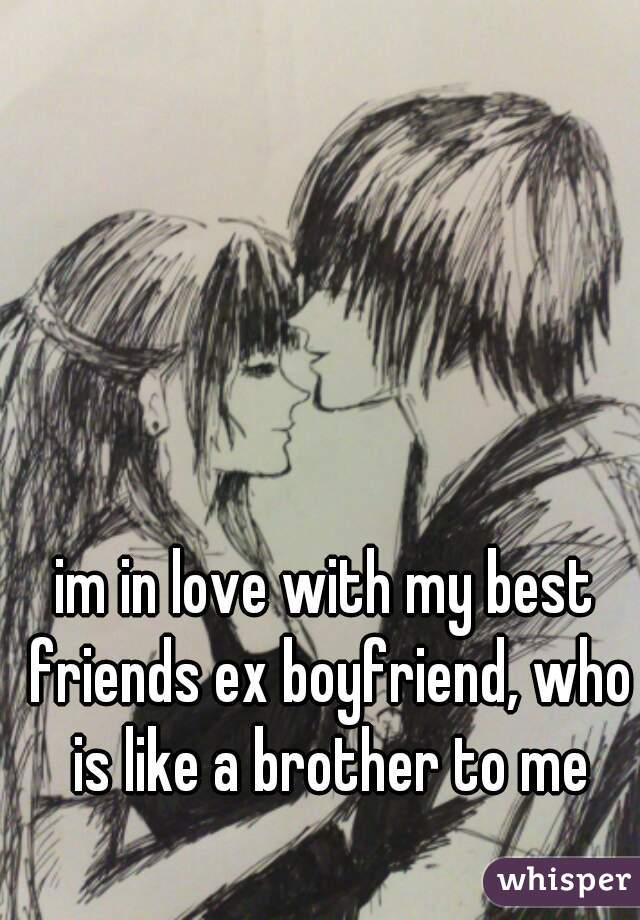 im in love with my best friends ex boyfriend, who is like a brother to me