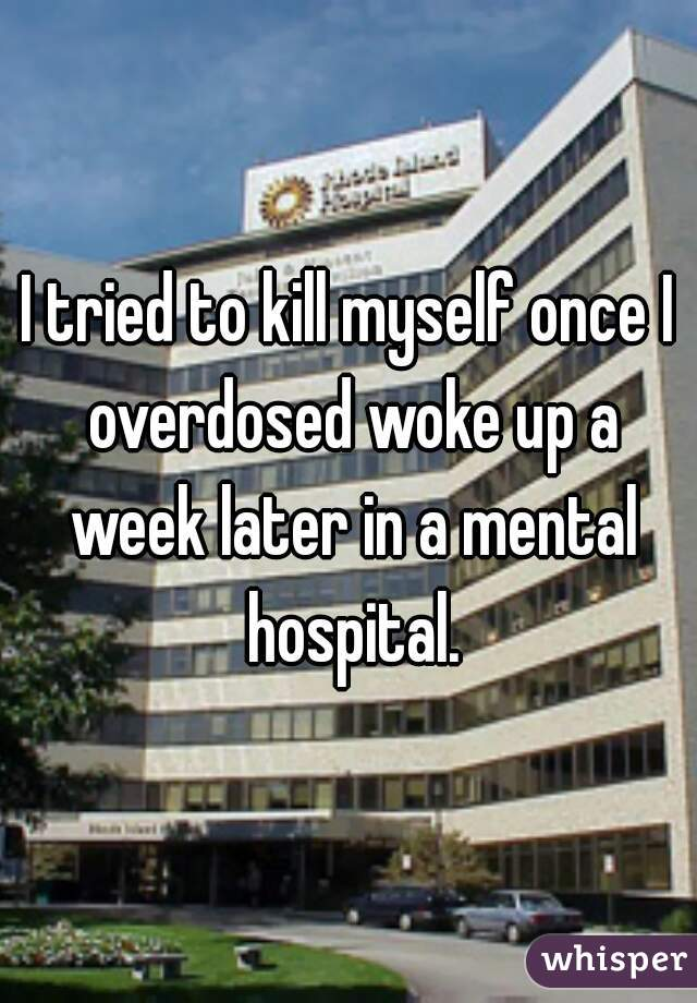 I tried to kill myself once I overdosed woke up a week later in a mental hospital.
