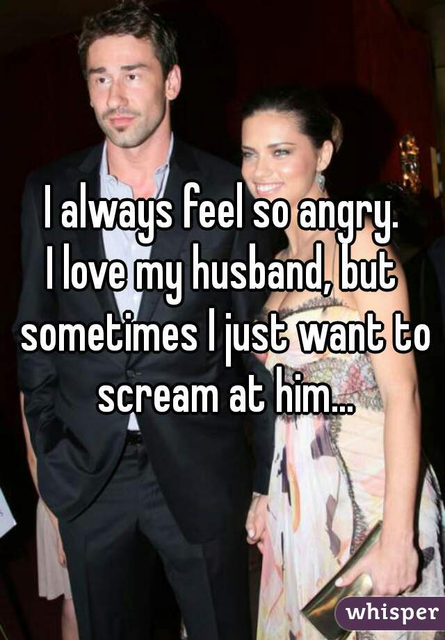 I always feel so angry. I love my husband, but sometimes I just want to scream at him...