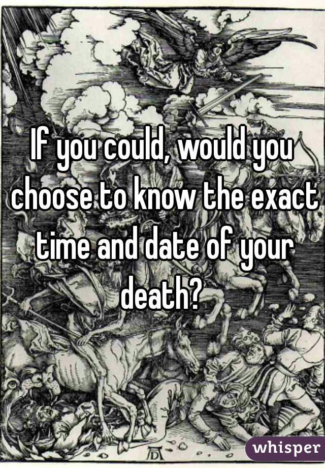 If you could, would you choose to know the exact time and date of your death?