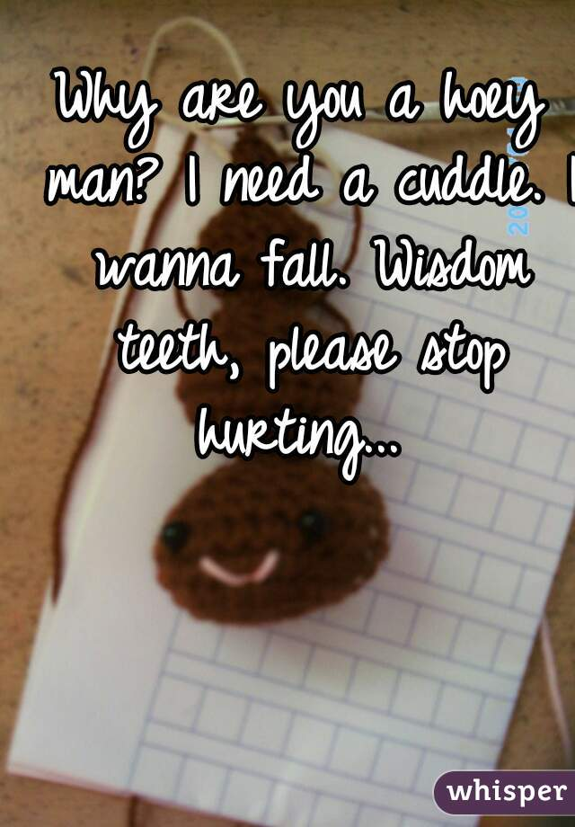 Why are you a hoey man? I need a cuddle. I wanna fall. Wisdom teeth, please stop hurting...