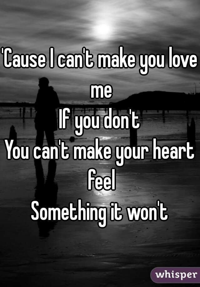 'Cause I can't make you love me If you don't You can't make your heart feel Something it won't