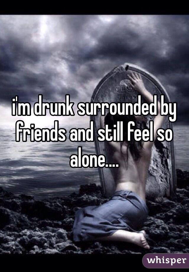 i'm drunk surrounded by friends and still feel so alone....