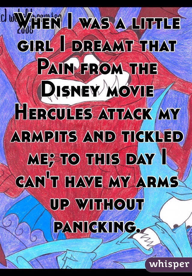 When I was a little girl I dreamt that Pain from the Disney movie Hercules attack my armpits and tickled me; to this day I can't have my arms up without panicking.