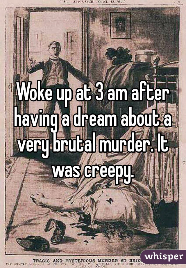 Woke up at 3 am after having a dream about a very brutal murder. It was creepy.