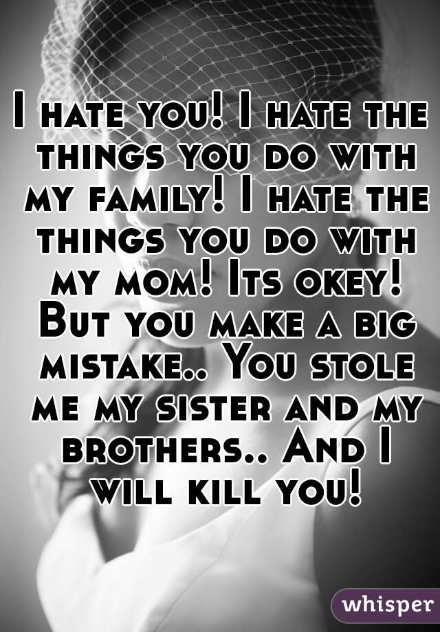 I hate you! I hate the things you do with my family! I hate the things you do with my mom! Its okey! But you make a big mistake.. You stole me my sister and my brothers.. And I will kill you!