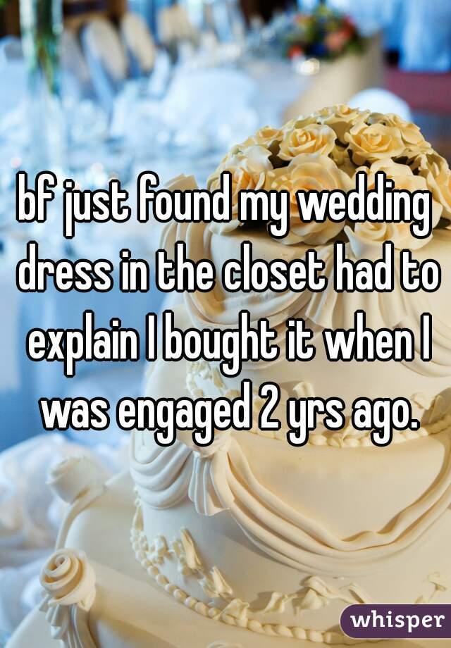 bf just found my wedding dress in the closet had to explain I bought it when I was engaged 2 yrs ago.
