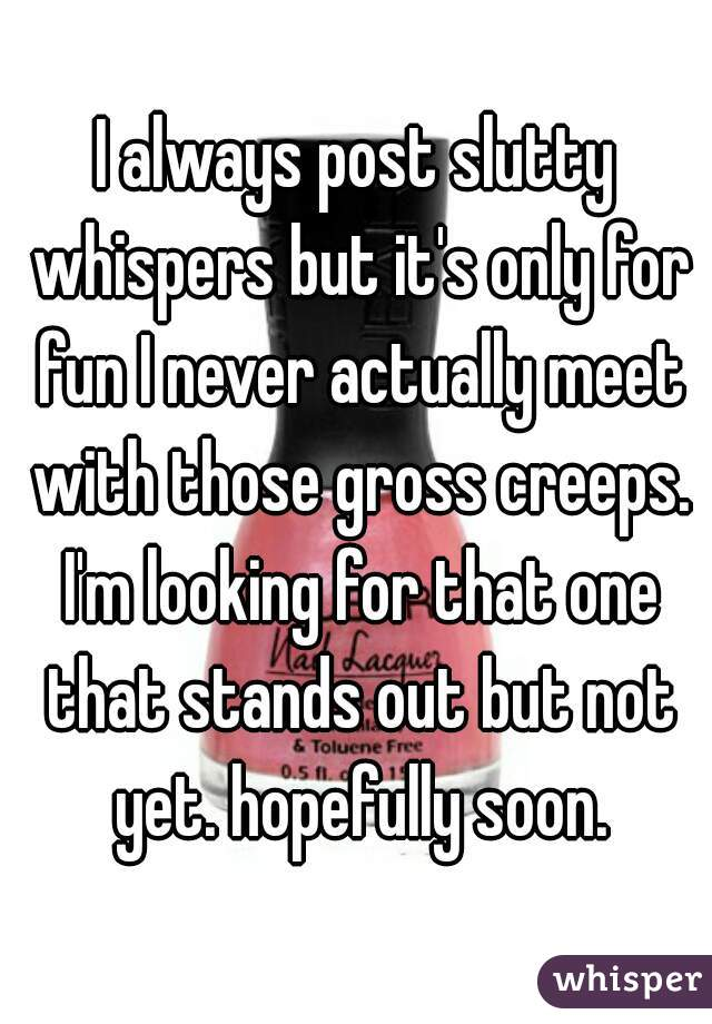 I always post slutty whispers but it's only for fun I never actually meet with those gross creeps. I'm looking for that one that stands out but not yet. hopefully soon.