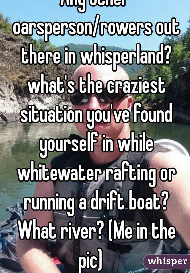 Any other oarsperson/rowers out there in whisperland? what's the craziest situation you've found yourself in while whitewater rafting or running a drift boat? What river? (Me in the pic)