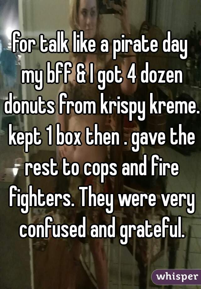 for talk like a pirate day my bff & I got 4 dozen donuts from krispy kreme. kept 1 box then . gave the rest to cops and fire fighters. They were very confused and grateful.