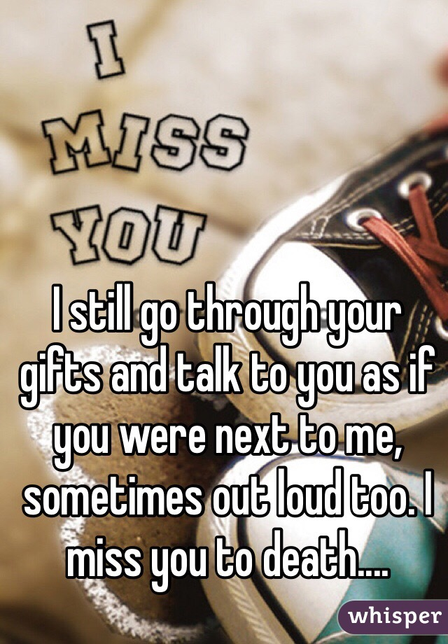 I still go through your gifts and talk to you as if you were next to me, sometimes out loud too. I miss you to death....