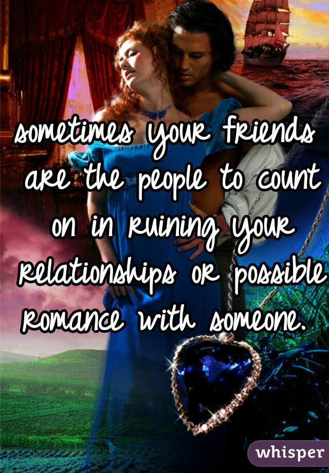 sometimes your friends are the people to count on in ruining your relationships or possible romance with someone.