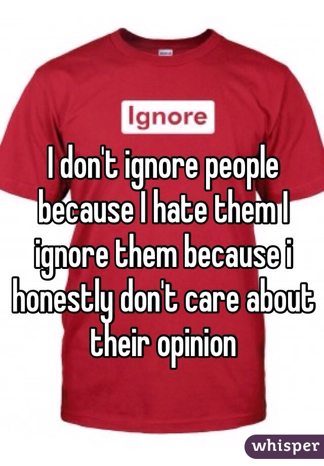 I don't ignore people because I hate them I ignore them because i honestly don't care about their opinion