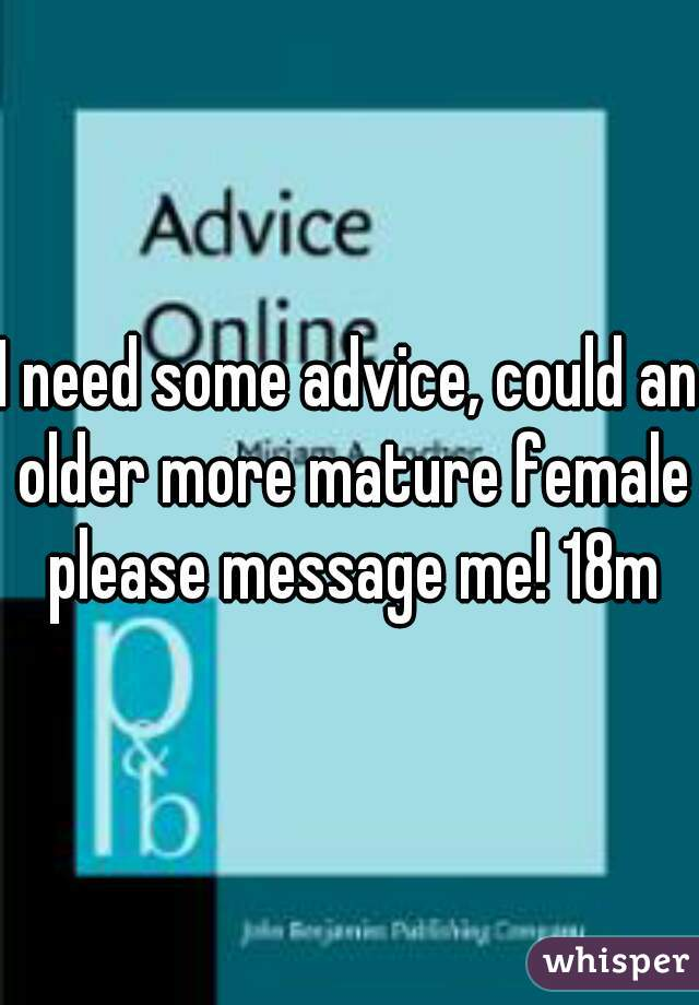 I need some advice, could an older more mature female please message me! 18m