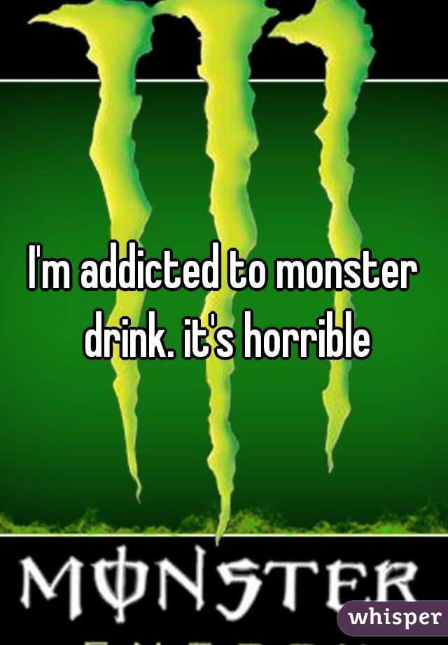 I'm addicted to monster drink. it's horrible