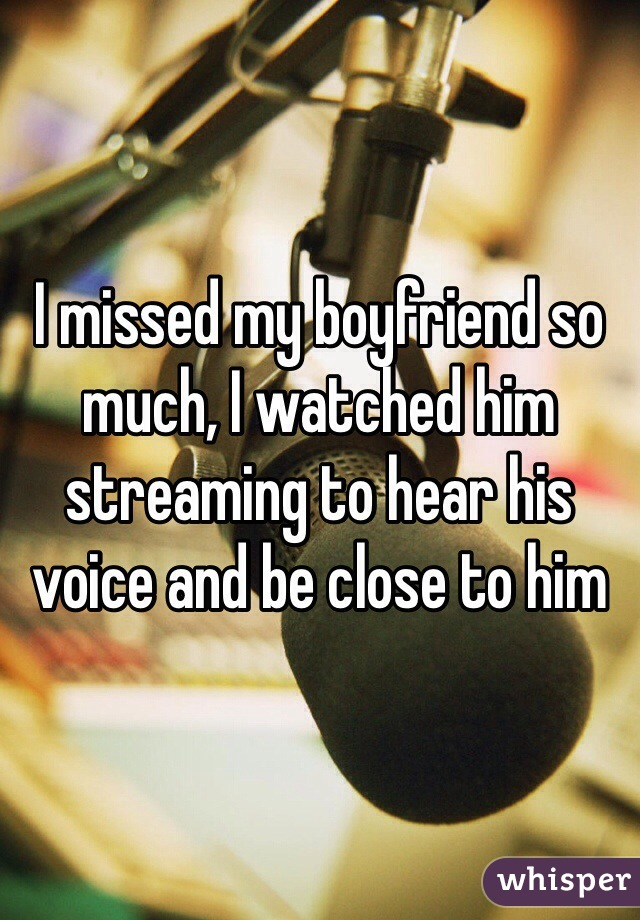I missed my boyfriend so much, I watched him streaming to hear his voice and be close to him