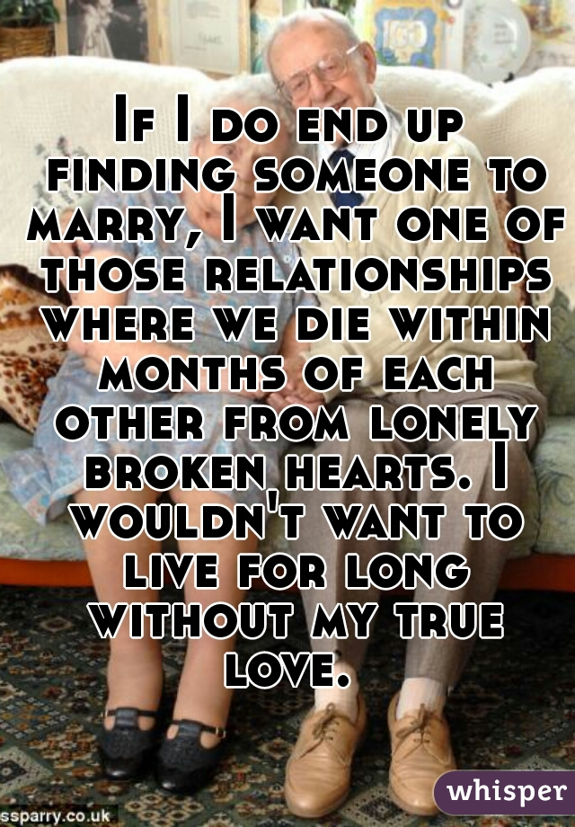 If I do end up finding someone to marry, I want one of those relationships where we die within months of each other from lonely broken hearts. I wouldn't want to live for long without my true love.