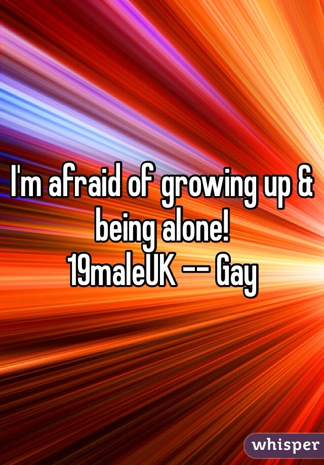 I'm afraid of growing up & being alone! 19maleUK -- Gay