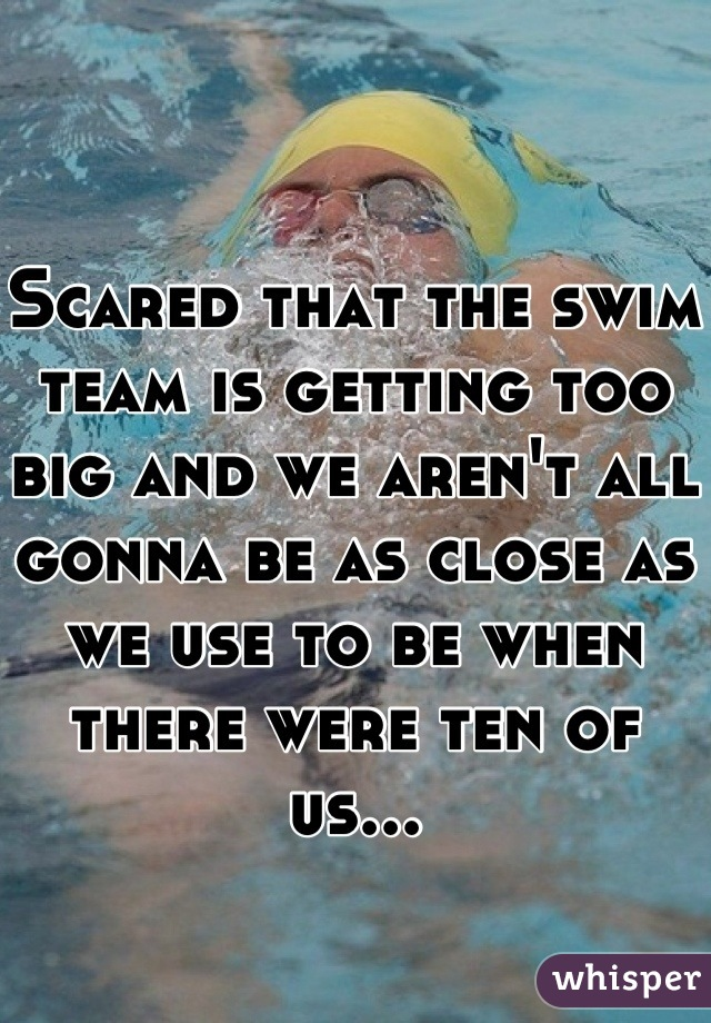Scared that the swim team is getting too big and we aren't all gonna be as close as we use to be when there were ten of us...