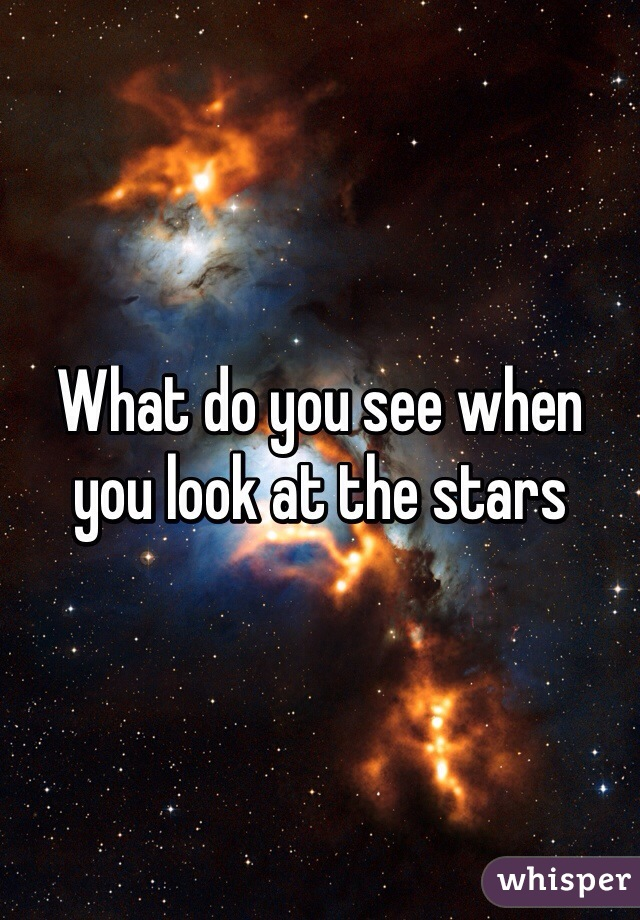 What do you see when you look at the stars