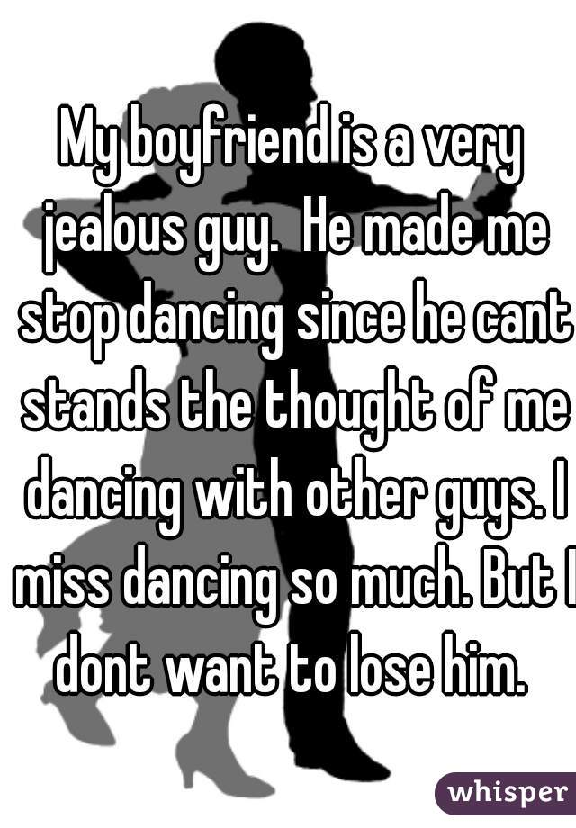 My boyfriend is a very jealous guy.  He made me stop dancing since he cant stands the thought of me dancing with other guys. I miss dancing so much. But I dont want to lose him.
